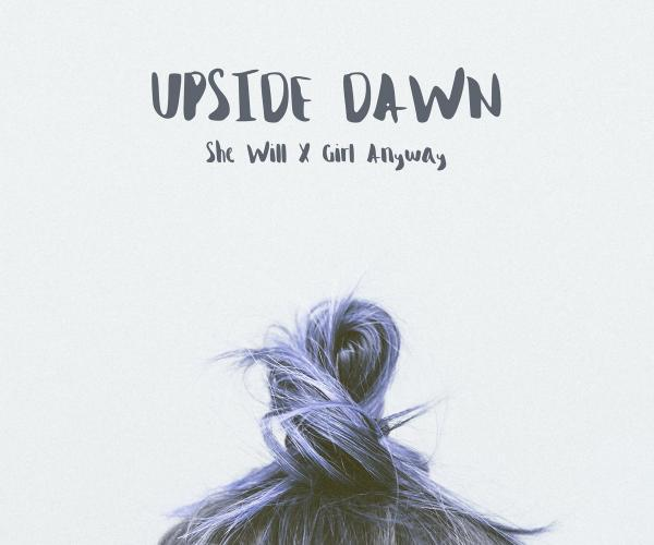 She Will X Girl Anyway, Upside Dawn